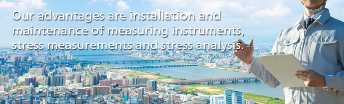 Our advantages are installation and maintenance of measuring instruments, stress measurements and stress analysis.
